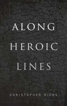 Christopher Ricks (William M. and Sara B. Warren Professor of Humanities, Boston University): Along Heroic Lines, Buch