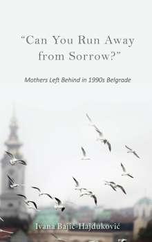 "Ivana Bajic-Hajdukovic: ""can You Run Away from Sorrow?"": Mothers Left Behind in 1990s Belgrade, Buch"