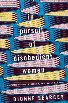 Dionne Searcey: In Pursuit of Disobedient Women: A Memoir of Love, Rebellion, and Family, Far Away, Buch