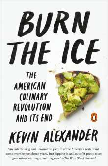 Kevin Alexander: Burn the Ice: The American Culinary Revolution and Its End, Buch