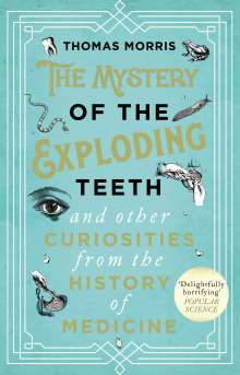 Thomas Morris: The Mystery of the Exploding Teeth and Other Curiosities from the History of Medicine, Buch