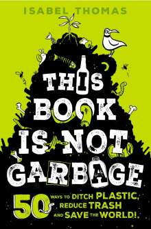 Isabel Thomas: This Book Is Not Garbage: 50 Ways to Ditch Plastic, Reduce Trash, and Save the World!, Buch