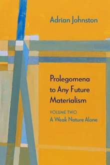 Adrian Johnston: Prolegomena to Any Future Materialism: A Weak Nature Alone, Buch