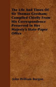 John William Burgon: The Life and Times of Sir Thomas Gresham; Compiled Chiefly from His Correspondence Preserved in Her Majesty's State-Paper Office, Buch