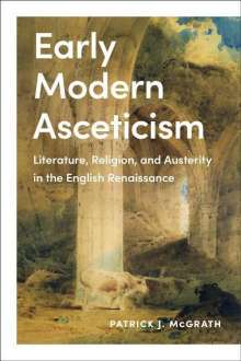 Patrick J. McGrath: Early Modern Asceticism: Literature, Religion, and Austerity in the English Renaissance, Buch