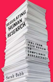 Sarah Babb: Regulating Human Research: Irbs from Peer Review to Compliance Bureaucracy, Buch