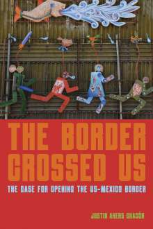 Justin Akers-Chacón: The Border Crossed Us: The Case for Opening the Us-Mexico Border, Buch