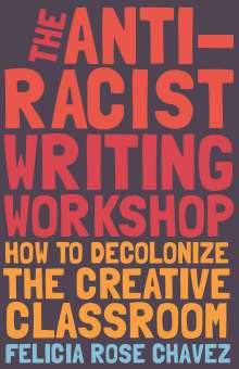 Felicia Rose Chavez: The Anti-Racist Writing Workshop: How to Decolonize the Creative Classroom, Buch