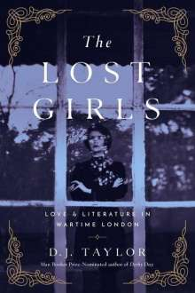 D. J. Taylor: The Lost Girls: Love and Literature in Wartime London, Buch