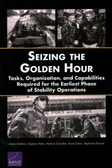 James Dobbins: Seizing the Golden Hour: Tasks, Organization, and Capabilities Required for the Earliest Phase of Stability Operations, Buch