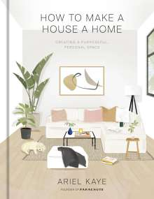 Ariel Kaye: How to Make a House a Home: Creating a Purposeful, Personal Space, Buch