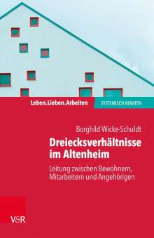 Borghild Wicke-Schuldt: Dreiecksverhältnisse im Altenheim - Leitung zwischen Bewohnern, Mitarbeitern und Angehörigen, Buch