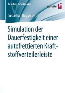 Sebastian Rogowski: Simulation der Dauerfestigkeit einer autofrettierten Kraftstoffverteilerleiste, Buch