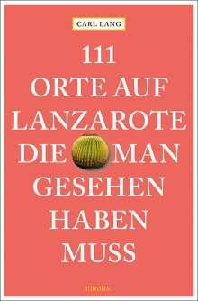 Carl Lang: 111 Orte auf Lanzarote, die man gesehen haben muss, Buch