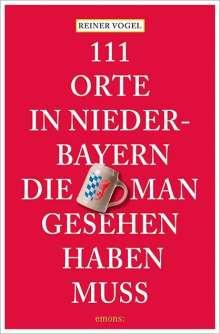 Reiner Vogel: 111 Orte in Niederbayern, die man gesehen haben muss, Buch