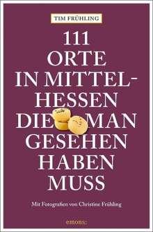 Tim Frühling: 111 Orte in Mittelhessen, die man gesehen haben muss, Buch