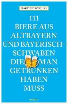 Martin Droschke: 111 Biere aus Altbayern und Bayerisch-Schwaben, die man getrunken haben muss, Buch