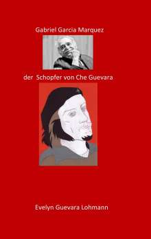 Evelyn Guevara Lohmannn: Gabriel Garcia Marquez, der Schöpfer von Che Guevara, Buch
