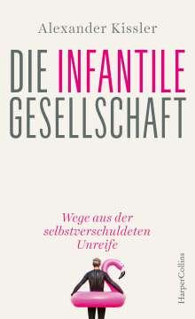 Alexander Kissler: Die infantile Gesellschaft - Wege aus der selbstverschuldeten Unreife, Buch