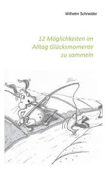 Wilhelm Schneider: 12 Möglichkeiten im Alltag Glücksmomente zu sammeln, Buch