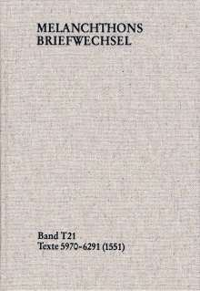 Philipp Melanchthon: Melanchthons Briefwechsel / Textedition. Band T 21: Texte 5970-6291 (1551), Buch