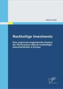 Johann Seitz: Nachhaltige Investments: Eine empirisch-vergleichende Analyse der Performance ethisch-nachhaltiger Investmentfonds in Europa, Buch