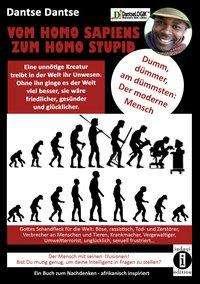 Dantse Dantse: VOM HOMOSAPIENS ZUM HOMOSTUPID - dumm, dümmer, am dümmsten - der moderne Mensch, Buch