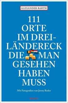 Alexander Barth: 111 Orte im Dreiländereck, die man gesehen haben muss, Buch
