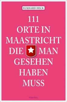 Eckhard Heck: 111 Orte in Maastricht, die man gesehen haben muss, Buch
