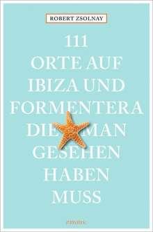 Robert Zsolnay: 111 Orte auf Ibiza und Formentera, die man gesehen haben muss, Buch