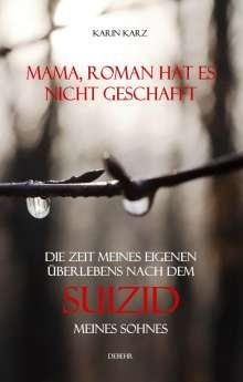Karin Karz: Mama, Roman hat es nicht geschafft - Die Zeit meines eigenen Überlebens nach dem Suizid meines Sohnes, Buch