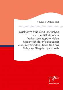 Nadine Albrecht: Qualitative Studie zur Ist-Analyse und Identifikation von Verbesserungspotentialen hinsichtlich der Pflegequalität einer zertifizierten Stroke Unit aus Sicht des Pflegefachpersonals, Buch