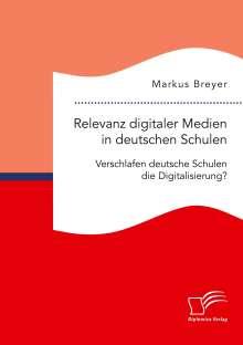 Markus Breyer: Relevanz digitaler Medien in deutschen Schulen. Verschlafen deutsche Schulen die Digitalisierung?, Buch