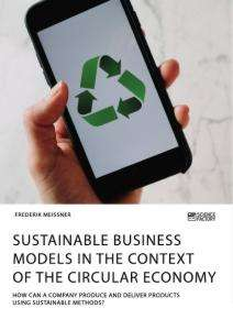 Frederik Meissner: Sustainable business models in the context of the circular economy. How can a company produce and deliver products using sustainable methods?, Buch