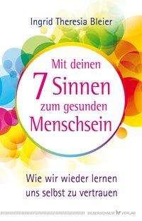 Ingrid Theresia Bleier: Mit deinen 7 Sinnen zum gesunden Menschsein, Buch